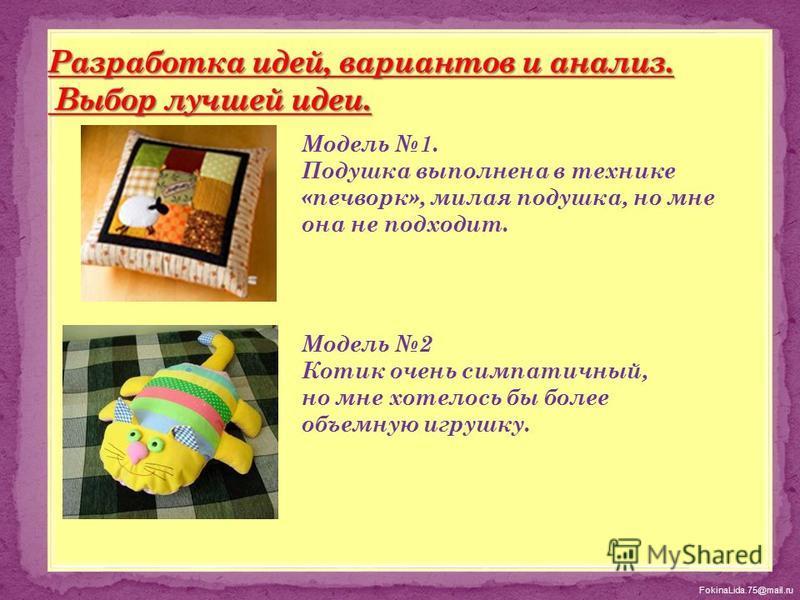 FokinaLida.75@mail.ru Модель 1. Подушка выполнена в технике «печворк», милая подушка, но мне она не подходит. Модель 2 Котик очень симпатичный, но мне хотелось бы более объемную игрушку.