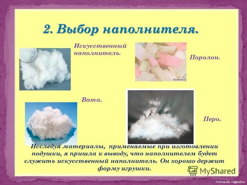 FokinaLida.75@mail.ru Искусственный наполнитель. Вата. Поролон. Перо. Исследуя материалы, применяемые при изготовлении подушки, я пришла к выводу, что наполнителем будет служить искусственный наполнитель. Он хорошо держит форму игрушки.