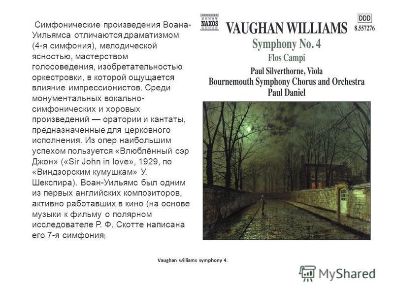 Симфонические произведения Воана- Уильямса отличаются драматизмом (4-я симфония), мелодической ясностью, мастерством голосоведения, изобретательностью оркестровки, в которой ощущается влияние импрессионистов. Среди монументальных вокально- симфоничес