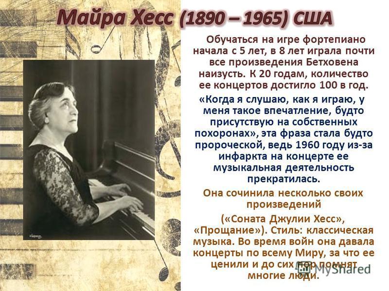 Обучаться на игре фортепиано начала с 5 лет, в 8 лет играла почти все произведения Бетховена наизусть. К 20 годам, количество ее концертов достигло 100 в год. «Когда я слушаю, как я играю, у меня такое впечатление, будто присутствую на собственных по