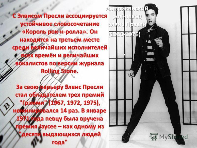С Элвисом Пресли ассоциируется устойчивое словосочетание «Король рок-н-ролла». Он находится на третьем месте среди величайших исполнителей всех времён и величайших вокалистов по версии журнала Rolling Stone. За свою карьеру Элвис Пресли стал обладате