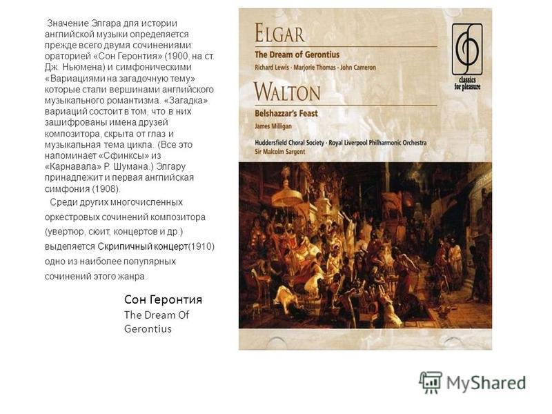 Значение Элгара для истории английской музыки определяется прежде всего двумя сочинениями: ораторией «Сон Геронтия» (1900, на ст. Дж. Ньюмена) и симфоническими «Вариациями на загадочную тему» которые стали вершинами английского музыкального романтизм