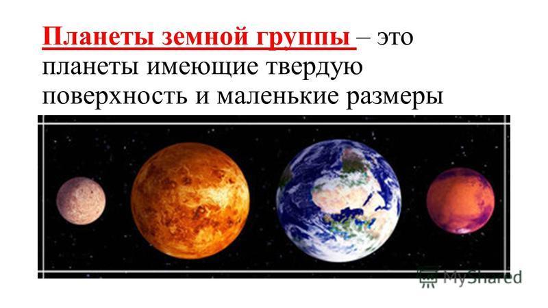 Планеты земной группы – это планеты имеющие твердую поверхность и маленькие размеры