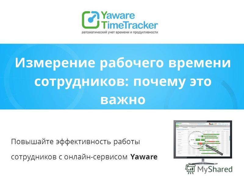 Измерение рабочего времени сотрудников: почему это важно Повышайте эффективность работы сотрудников с онлайн-сервисом Yaware