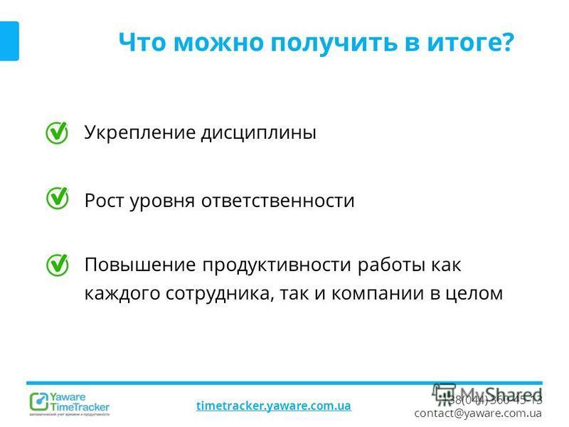 +38(044) 360-45-13 contact@yaware.com.ua timetracker.yaware.com.ua Что можно получить в итоге? Укрепление дисциплины Рост уровня ответственности Повышение продуктивности работы как каждого сотрудника, так и компании в целом