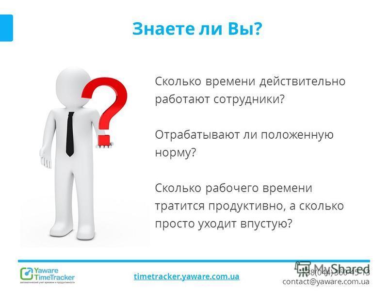 +38(044) 360-45-13 contact@yaware.com.ua timetracker.yaware.com.ua Знаете ли Вы? Сколько времени действительно работают сотрудники? Отрабатывают ли положенную норму? Сколько рабочего времени тратится продуктивно, а сколько просто уходит впустую?