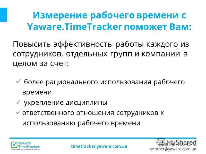 +38(044) 360-45-13 contact@yaware.com.ua timetracker.yaware.com.ua Измерение рабочего времени с Yaware.TimeTracker поможет Вам: Повысить эффективность работы каждого из сотрудников, отдельных групп и компании в целом за счет: более рационального испо