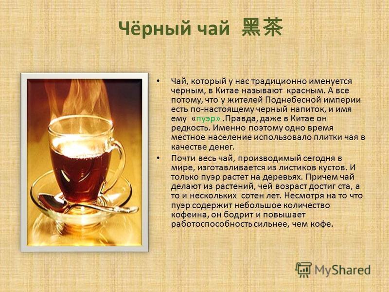 Чёрный чай Чай, который у нас традиционно именуется черным, в Китае называют красным. А все потому, что у жителей Поднебесной империи есть по-настоящему черный напиток, и имя ему «пуэр».Правда, даже в Китае он редкость. Именно поэтому одно время мест