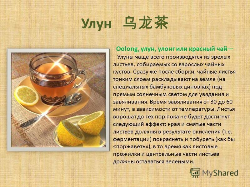Улун Oolong, улан, улонг или красный чай Улуны чаще всего производятся из зрелых листьев, собираемых со взрослых чайных кустов. Сразу же после сборки, чайные листья тонким слоем раскладывают на земле (на специальных бамбуковых циновках) под прямым со