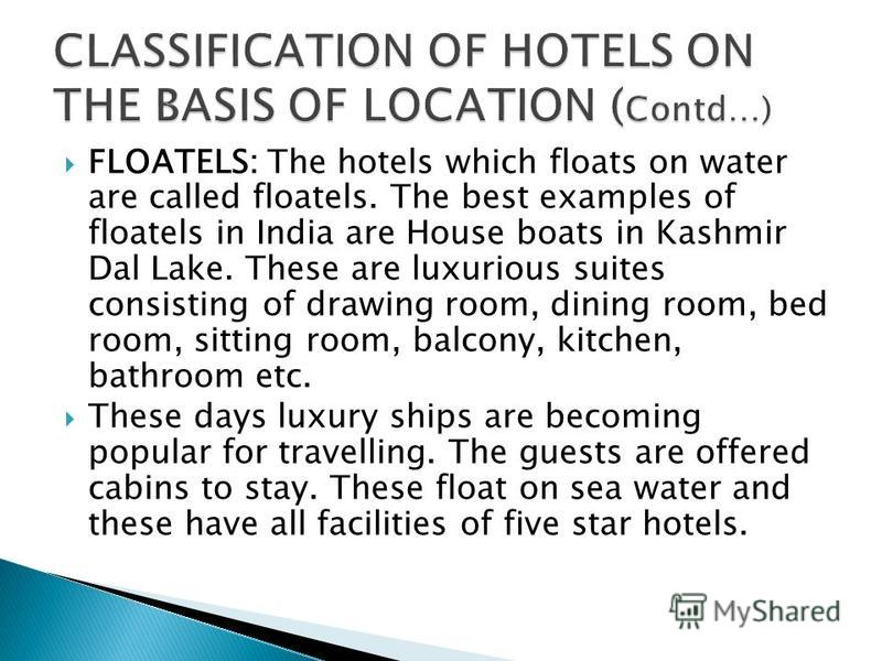 FLOATELS: The hotels which floats on water are called floatels. The best examples of floatels in India are House boats in Kashmir Dal Lake. These are luxurious suites consisting of drawing room, dining room, bed room, sitting room, balcony, kitchen,