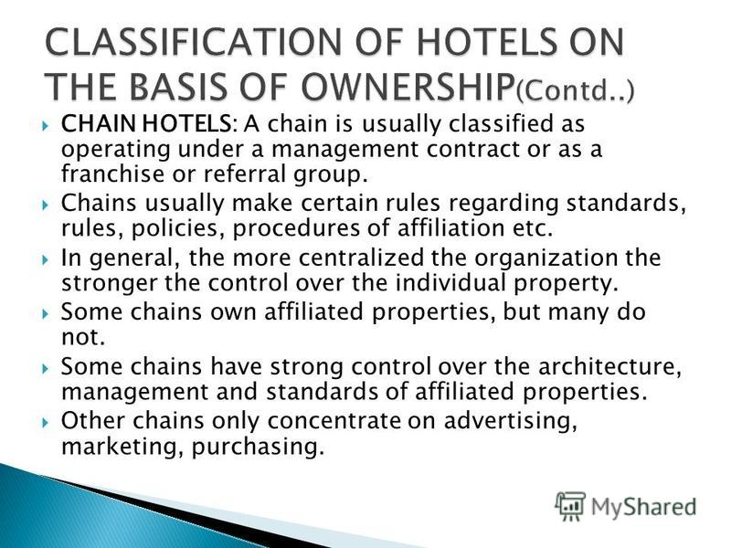 CHAIN HOTELS: A chain is usually classified as operating under a management contract or as a franchise or referral group. Chains usually make certain rules regarding standards, rules, policies, procedures of affiliation etc. In general, the more cent