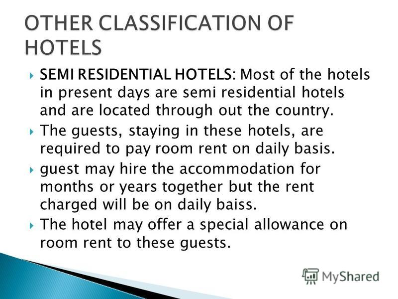 SEMI RESIDENTIAL HOTELS: Most of the hotels in present days are semi residential hotels and are located through out the country. The guests, staying in these hotels, are required to pay room rent on daily basis. guest may hire the accommodation for m