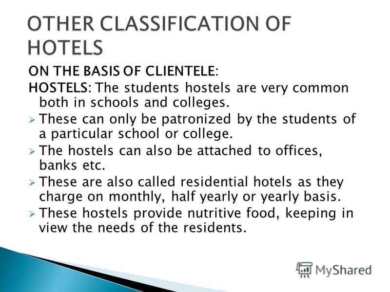 ON THE BASIS OF CLIENTELE: HOSTELS: The students hostels are very common both in schools and colleges. These can only be patronized by the students of a particular school or college. The hostels can also be attached to offices, banks etc. These are a