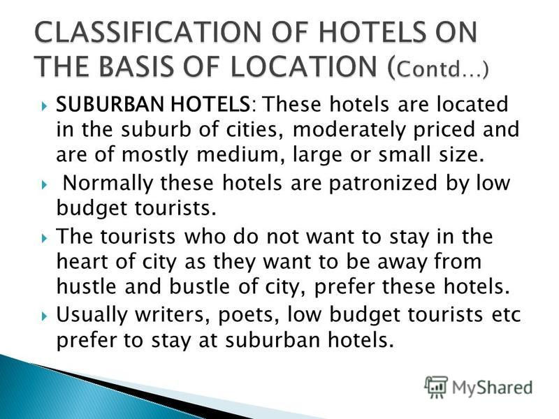 SUBURBAN HOTELS: These hotels are located in the suburb of cities, moderately priced and are of mostly medium, large or small size. Normally these hotels are patronized by low budget tourists. The tourists who do not want to stay in the heart of city