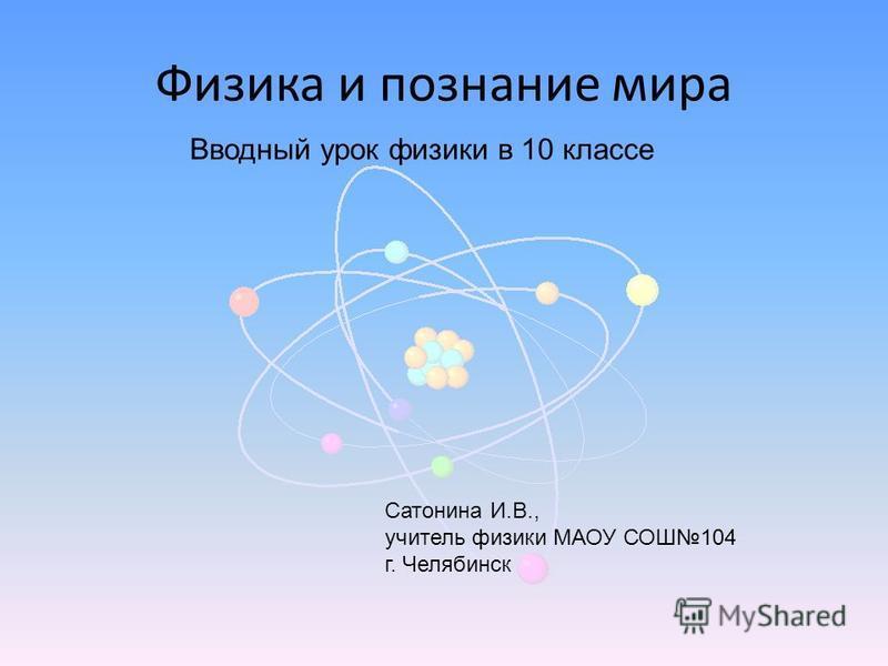 Физика и познание мира Вводный урок физики в 10 классе Сатонина И.В., учитель физики МАОУ СОШ104 г. Челябинск