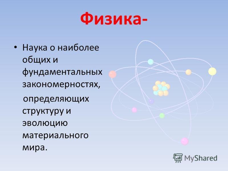 Физика- Наука о наиболее общих и фундаментальных закономерностях, определяющих структуру и эволюцию материального мира.