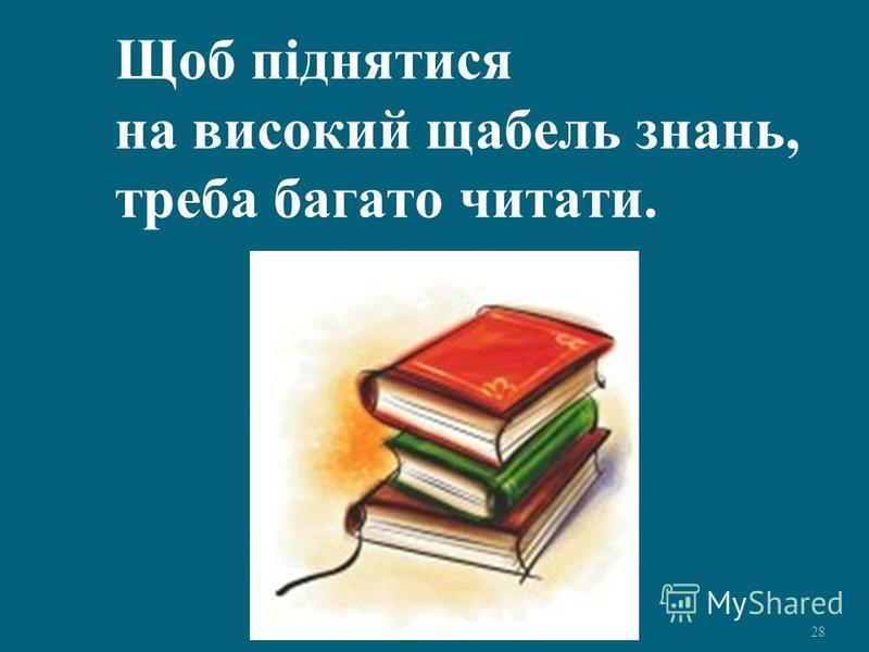28 Щоб піднятися на високий щабель знань, треба багато читати.