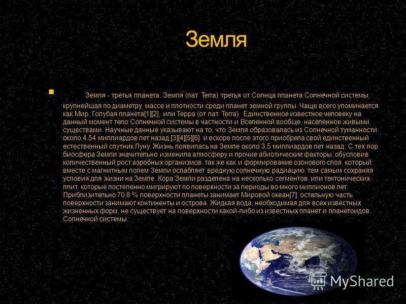 Земля Земля - третья планета. Земля́ (лат. Terra) третья от Солнца планета Солнечной системы, крупнейшая по диаметру, массе и плотности среди планет земной группы. Чаще всего упоминается как Мир, Голубая планета[1][2], или Терра (от лат. Terra). Един