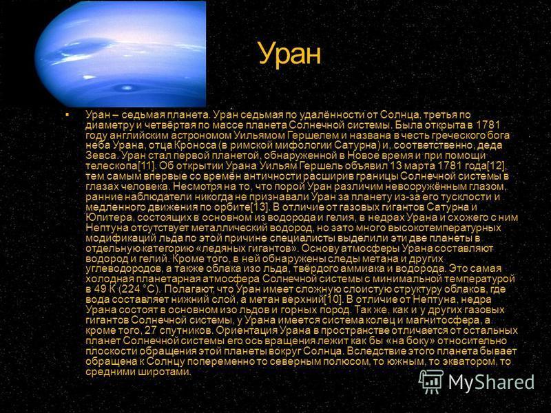 Уран Уран – седьмая планета. Ура́н седьмая по удалённости от Солнца, третья по диаметру и четвёртая по массе планета Солнечной системы. Была открыта в 1781 году английским астрономом Уильямом Гершелем и названа в честь греческого бога неба Урана, отц