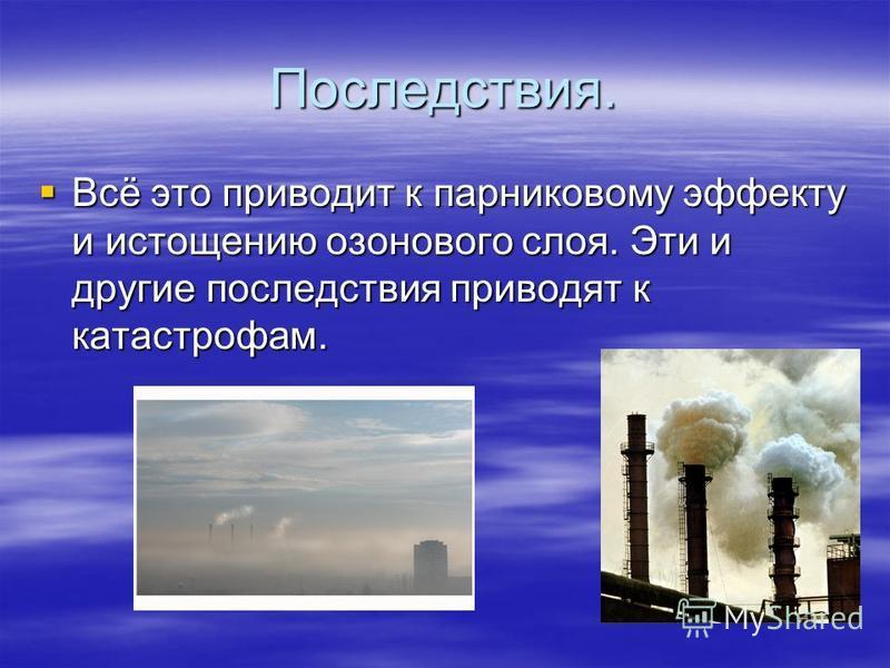 Последствия. Всё это приводит к парниковому эффекту и истощению озонового слоя. Эти и другие последствия приводят к катастрофам. Всё это приводит к парниковому эффекту и истощению озонового слоя. Эти и другие последствия приводят к катастрофам.