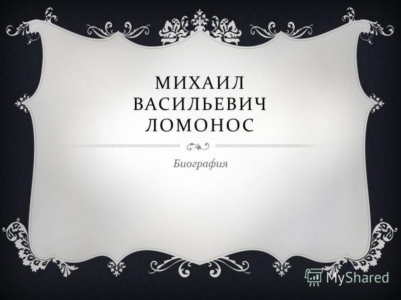 МИХАИЛ ВАСИЛЬЕВИЧ ЛОМОНОС Биография
