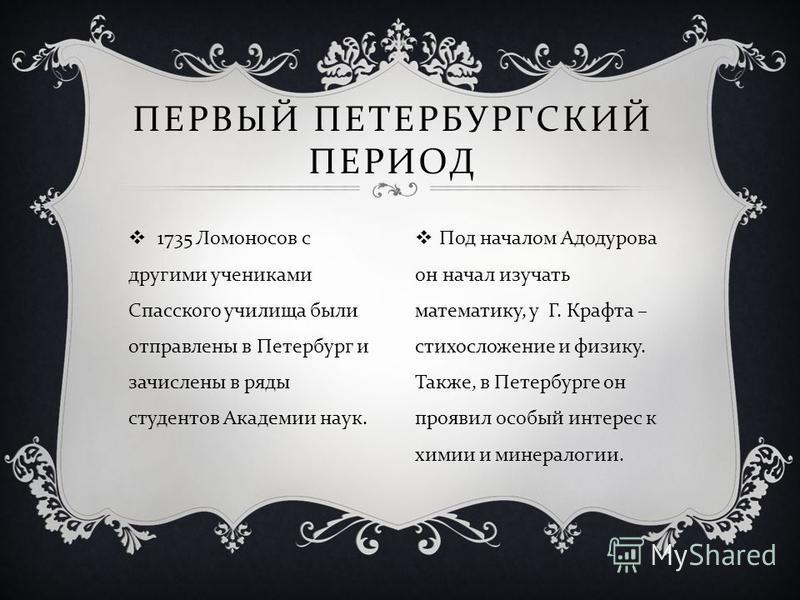 1735 Ломоносов с другими учениками Спасского училища были отправлены в Петербург и зачислены в ряды студентов Академии наук. ПЕРВЫЙ ПЕТЕРБУРГСКИЙ ПЕРИОД Под началом Адодурова он начал изучать математику, у Г. Крафта – стихосложение и физику. Также, в