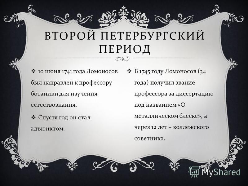 10 июня 1741 года Ломоносов был направлен к профессору ботаники для изучения естествознания. Спустя год он стал адъюнктом. ВТОРОЙ ПЕТЕРБУРГСКИЙ ПЕРИОД В 1745 году Ломоносов (34 года ) получил звание профессора за диссертацию под названием « О металли