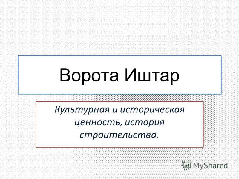 Ворота Иштар Культурная и историческая ценность, история строительства.