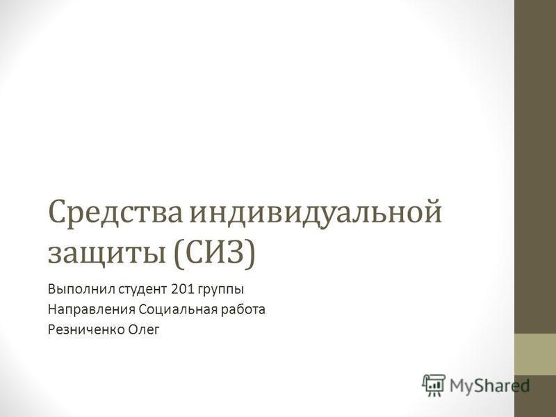 Средства индивидуальной защиты (СИЗ) Выполнил студент 201 группы Направления Социальная работа Резниченко Олег