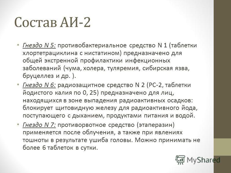 Состав АИ-2 Гнездо N 5: противобактериальное средство N 1 (таблетки хлортетрациклина с нистатином) предназначено для общей экстренной профилактики инфекционных заболеваний (чума, холера, туляремия, сибирская язва, бруцеллез и др. ). Гнездо N 6: радио