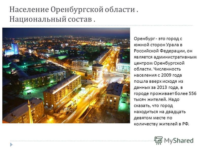 Население Оренбургской области. Национальный состав. Оренбург - это город с южной сторон Урала в Российской Федерации, он является административным центром Оренбургской области. Численность населения с 2009 года пошла вверх исходя из данных за 2013 г