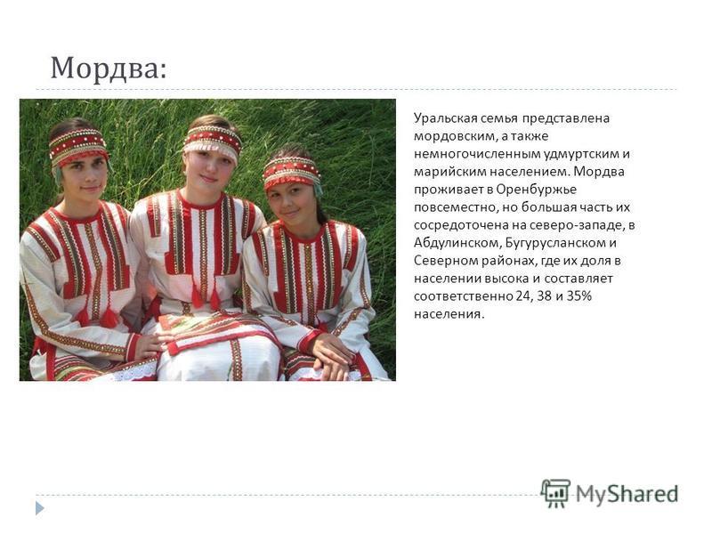 Мордва : Уральская семья представлена мордовским, а также немногочисленным удмуртским и марийским населением. Мордва проживает в Оренбуржье повсеместно, но большая часть их сосредоточена на северо - западе, в Абдулинском, Бугурусланском и Северном ра
