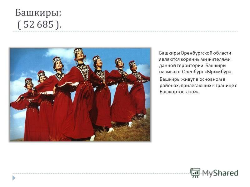 Башкиры : ( 52 685 ). Башкиры Оренбургской области являются коренными жителями данной территории. Башкиры называют Оренбург « Ырымбур ». Башкиры живут в основном в районах, прилегающих к границе с Башкортостаном.