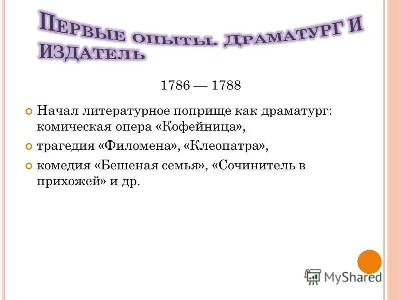 Начал литературное поприще как драматург: комическая опера «Кофейница», трагедия «Филомена», «Клеопатра», комедия «Бешеная семья», «Сочинитель в прихожей» и др. 1786 1788