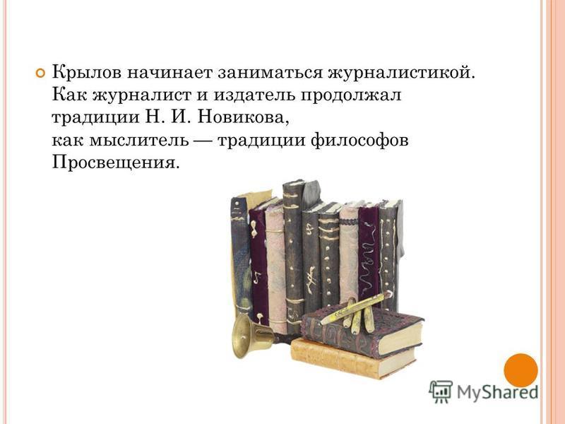 Крылов начинает заниматься журналистикой. Как журналист и издатель продолжал традиции Н. И. Новикова, как мыслитель традиции философов Просвещения.
