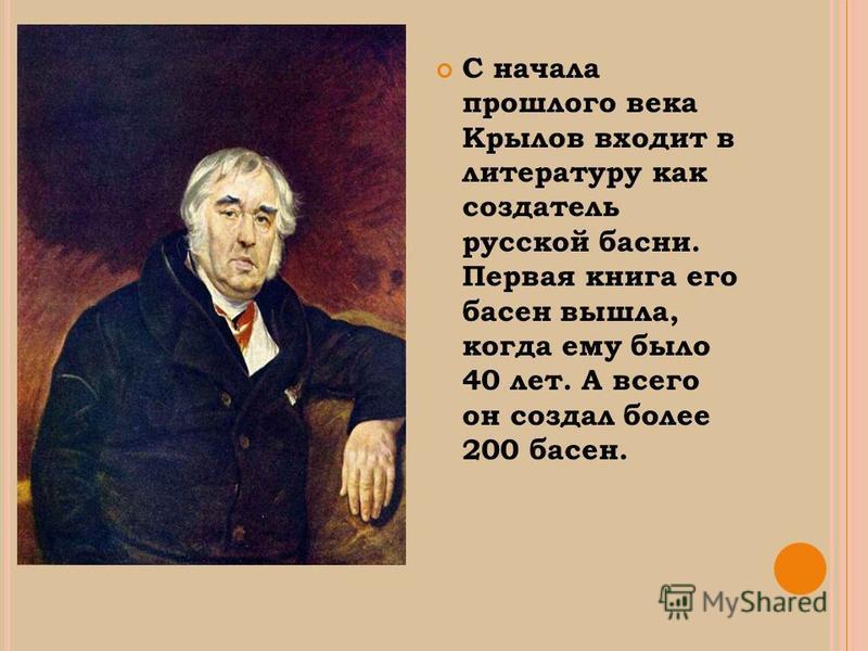 С начала прошлого века Крылов входит в литературу как создатель русской басни. Первая книга его басен вышла, когда ему было 40 лет. А всего он создал более 200 басен.
