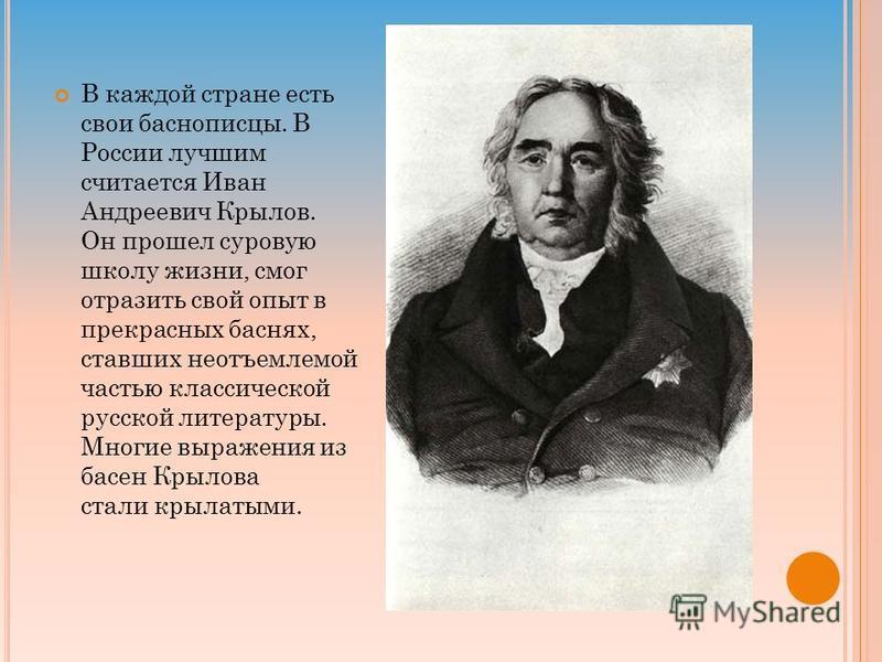 В каждой стране есть свои баснописцы. В России лучшим считается Иван Андреевич Крылов. Он прошел суровую школу жизни, смог отразить свой опыт в прекрасных баснях, ставших неотъемлемой частью классической русской литературы. Многие выражения из басен