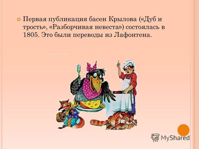 Первая публикация басен Крылова («Дуб и трость», «Разборчивая невеста») состоялась в 1805. Это были переводы из Лафонтена.