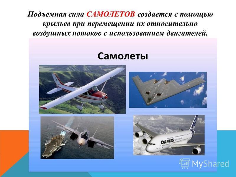 Подъемная сила САМОЛЕТОВ создается с помощью крыльев при перемещении их относительно воздушных потоков с использованием двигателей.