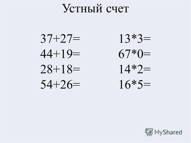 Устный счет 37+27= 13*3= 44+19= 67*0= 28+18= 14*2= 54+26= 16*5=