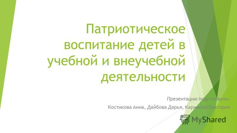 Патриотическое воспитание детей в учебной и внеучебной деятельности Презентацию подготовили: Костикова Анна, Дайбова Дарья, Каримова Виктория