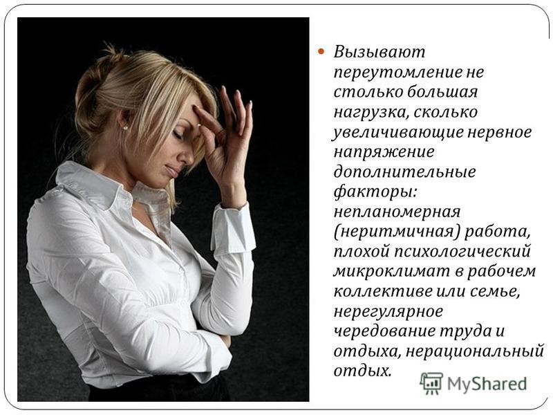 Вызывают переутомление не столько большая нагрузка, сколько увеличивающие нервное напряжение дополнительные факторы : непланомерная ( неритмичная ) работа, плохой психологический микроклимат в рабочем коллективе или семье, нерегулярное чередование тр