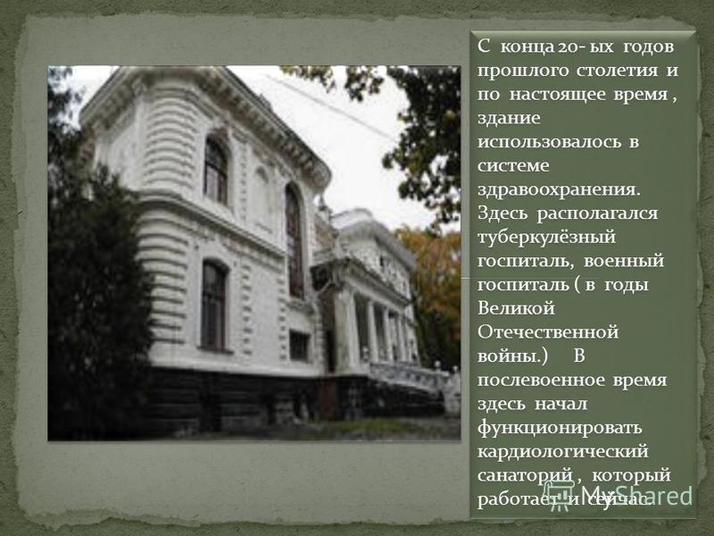 С конца 20- ых годов прошлого столетия и по настоящее время, здание использовалось в системе здравоохранения. Здесь располагался туберкулёзный госпиталь, военный госпиталь ( в годы Великой Отечественной войны.) В послевоенное время здесь начал функци