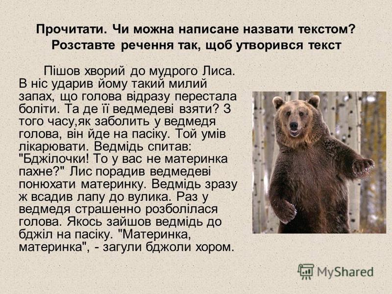 Прочитати. Чи можна написане назвати текстом? Розставте речення так, щоб утворився текст Пішов хворий до мудрого Лиса. В ніс ударив йому такий милий запах, що голова відразу перестала боліти. Та де її ведмедеві взяти? З того часу,як заболить у ведмед