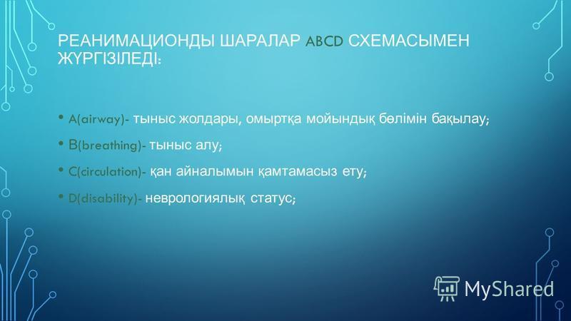РЕАНИМАЦИОНДЫ ШАРАЛАР ABCD СХЕМАСЫМЕН ЖҮРГІЗІЛЕДІ : A(airway)- тыныс жолдары, омыртқа мойындық бөлімін бақылау ; В (breathing)- тыныс алу ; C(circulation)- қан айналымын қамтамасыз ету ; D(disability)- неврологиялық статус ;