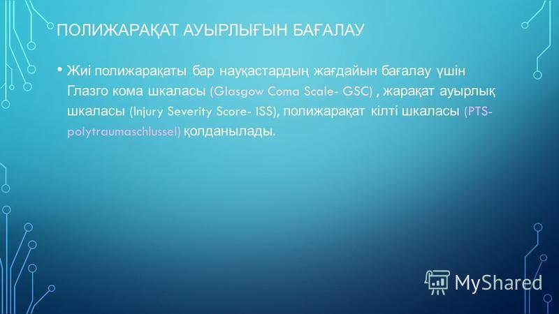 ПОЛИЖАРАҚАТ АУЫРЛЫҒЫН БАҒАЛАУ Жиі полижарақаты бар науқастардың жағдайын бағалау үшін Глазго кома шкаласы (Glasgow Coma Scale- GSC), жарақат ауырлық шкаласы (Injury Severity Score- ISS), полижарақат кілті шкаласы (PTS- polytraumaschlussel) қолданылад