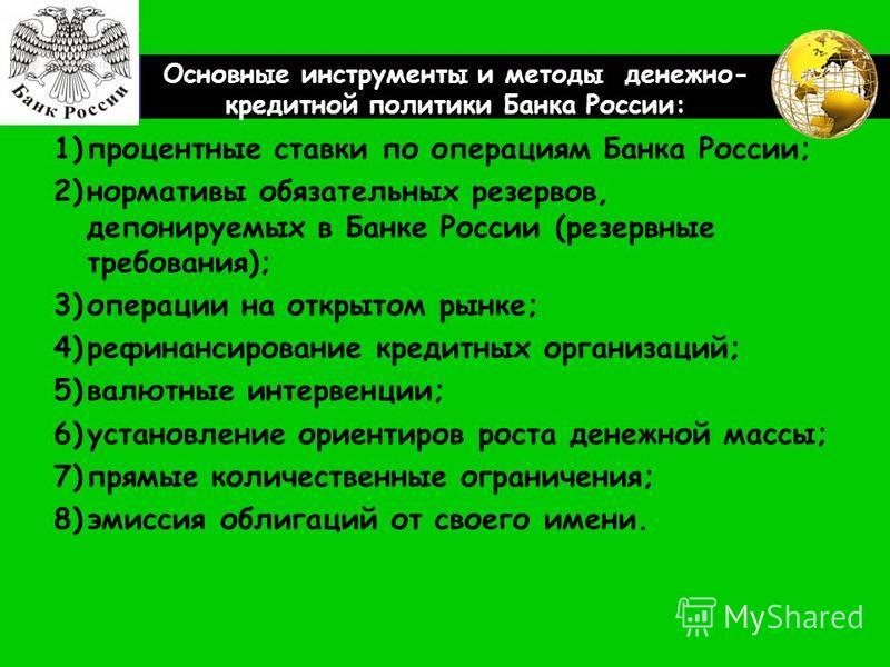 LOGO Основные инструменты и методы денежно- кредитной политики Банка России: 1)процентные ставки по операциям Банка России; 2)нормативы обязательных резервов, депонируемых в Банке России (резервные требования); 3)операции на открытом рынке; 4)рефинан
