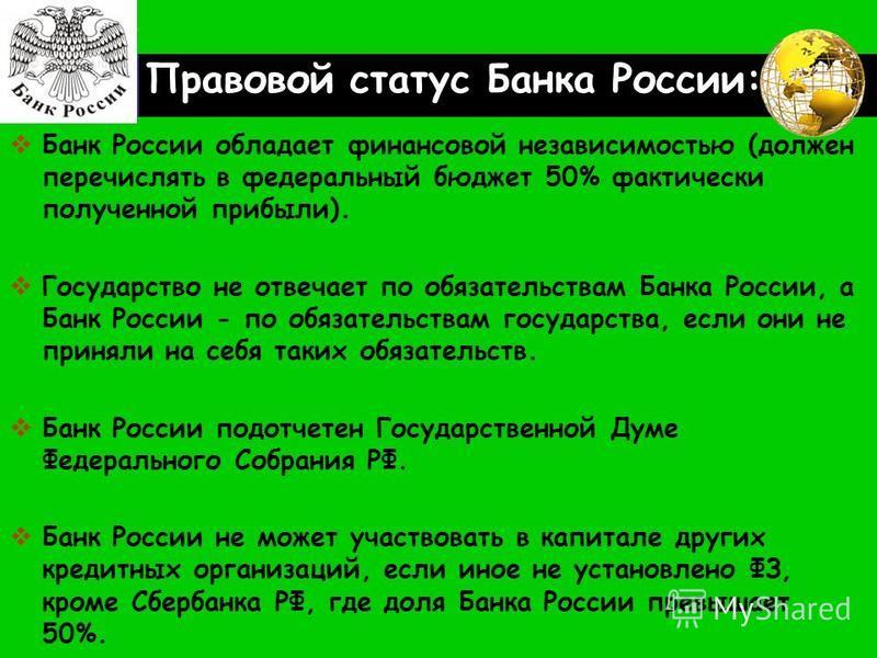 LOGO Правовой статус Банка России: Банк России обладает финансовой независимостью (должен перечислять в федеральный бюджет 50% фактически полученной прибыли). Государство не отвечает по обязательствам Банка России, а Банк России - по обязательствам г