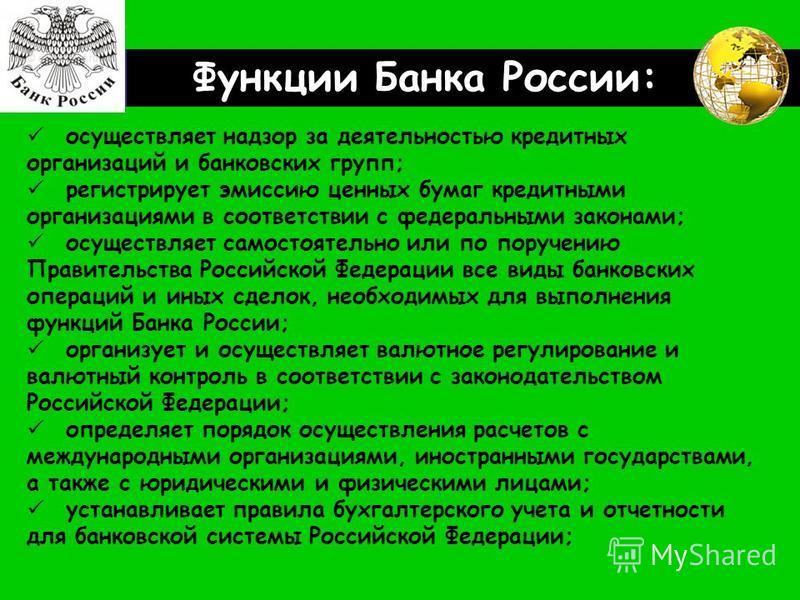 LOGO Функции Банка России: осуществляет надзор за деятельностью кредитных организаций и банковских групп; регистрирует эмиссию ценных бумаг кредитными организациями в соответствии с федеральными законами; осуществляет самостоятельно или по поручению
