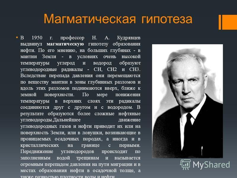 Магматическая гипотеза В 1950 г. профессор Н. А. Кудрявцев выдвинул магматическую гипотезу образования нефти. По его мнению, на больших глубинах - в мантии Земли - в условиях очень высокой температуры углерод и водород образуют углеводородные радикал
